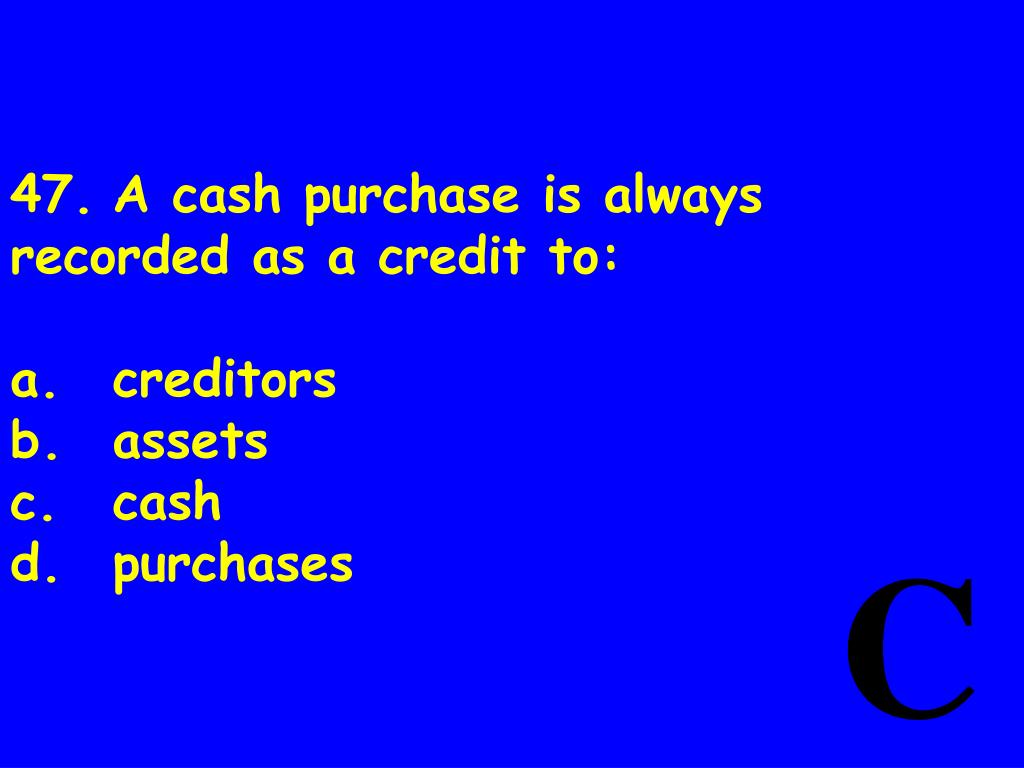 47.	A cash purchase is always recorded as a credit to: