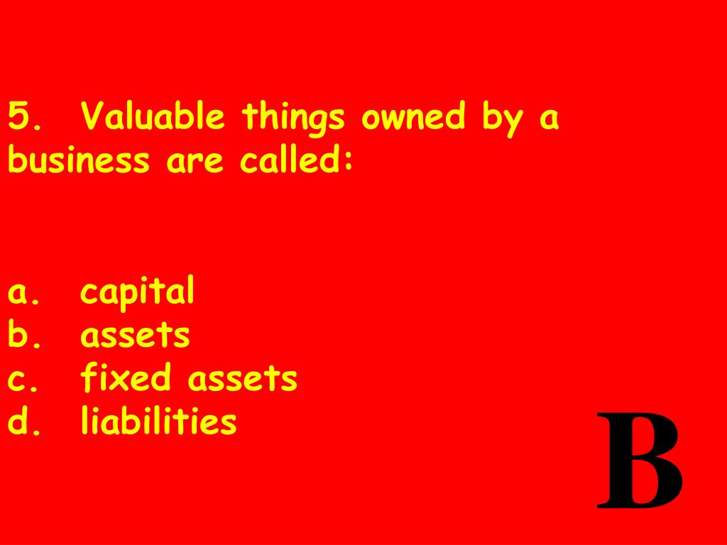5.	Valuable things owned by a business are called: