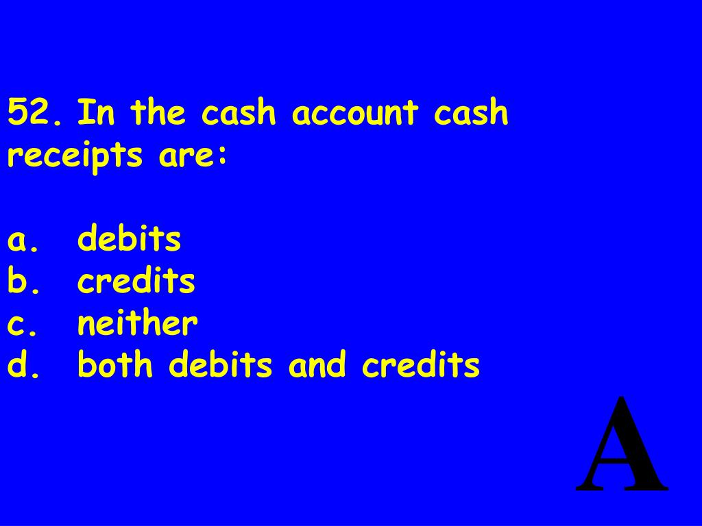52.	In the cash account cash receipts are: