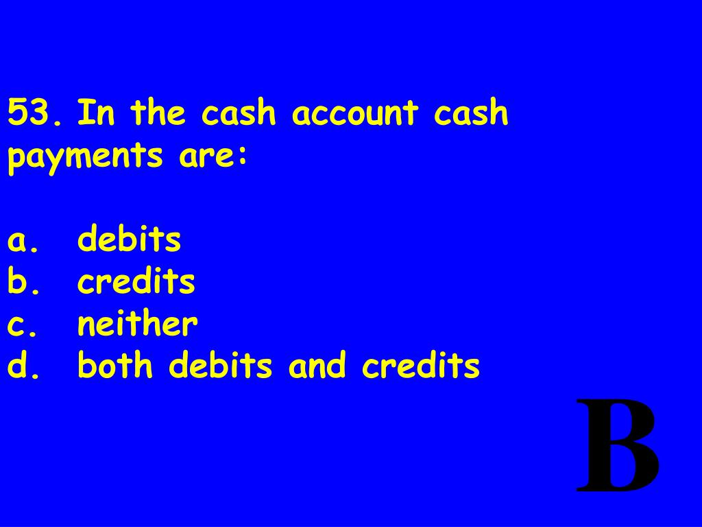 53.	In the cash account cash payments are: