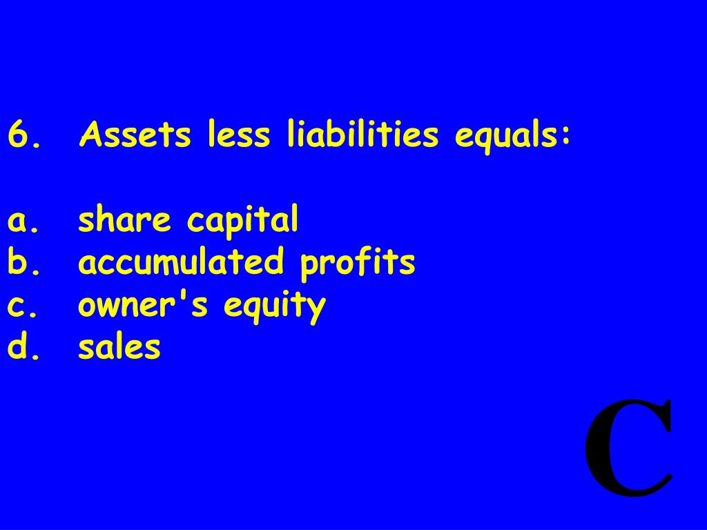 6.	Assets less liabilities equals: