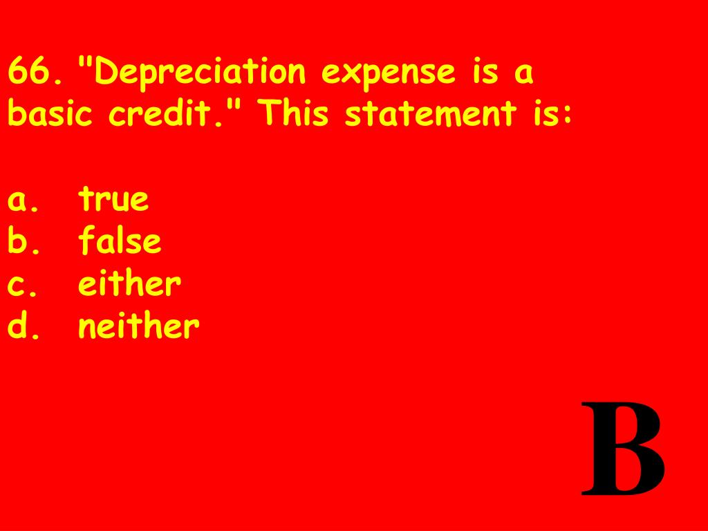 """66.""""Depreciation expense is a basic credit."""" This statement is:"""