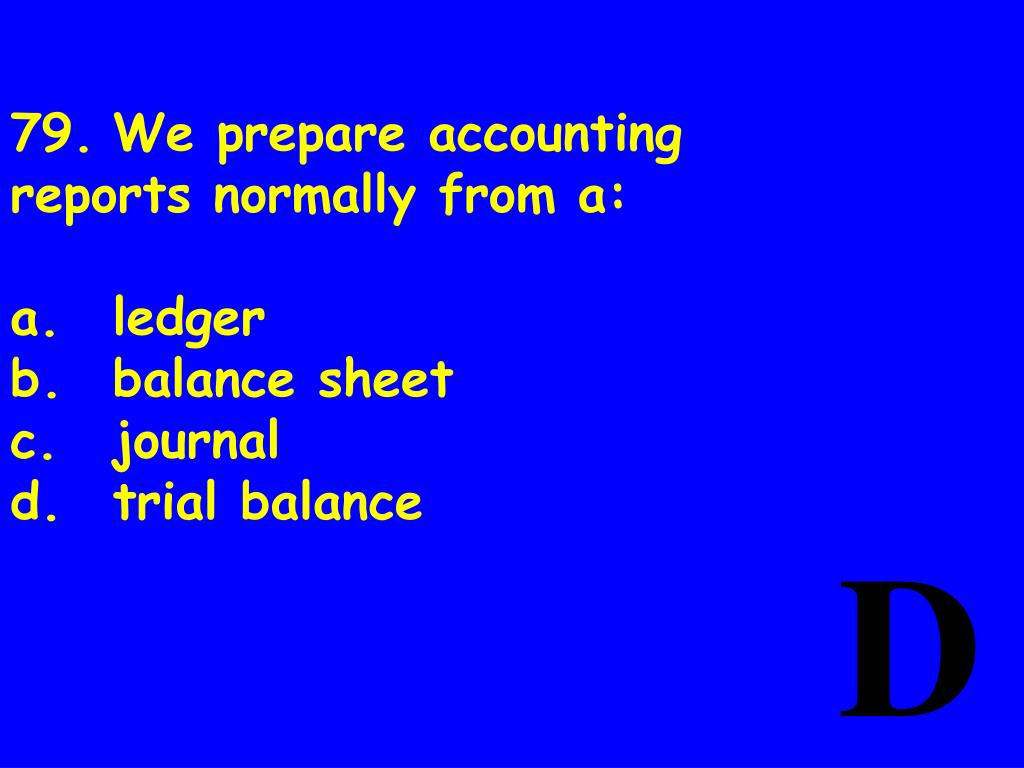 79.We prepare accounting reports normally from a: