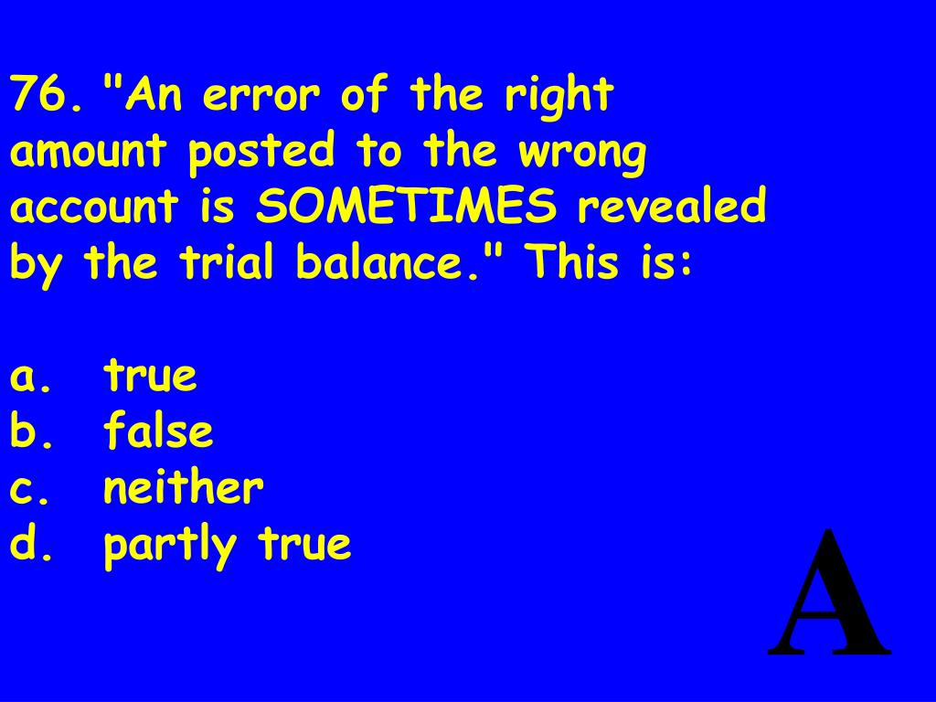 "76.	""An error of the right amount posted to the wrong account is SOMETIMES revealed by the trial balance."" This is:"