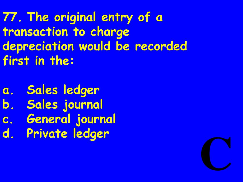 77.The original entry of a transaction to charge depreciation would be recorded first in the: