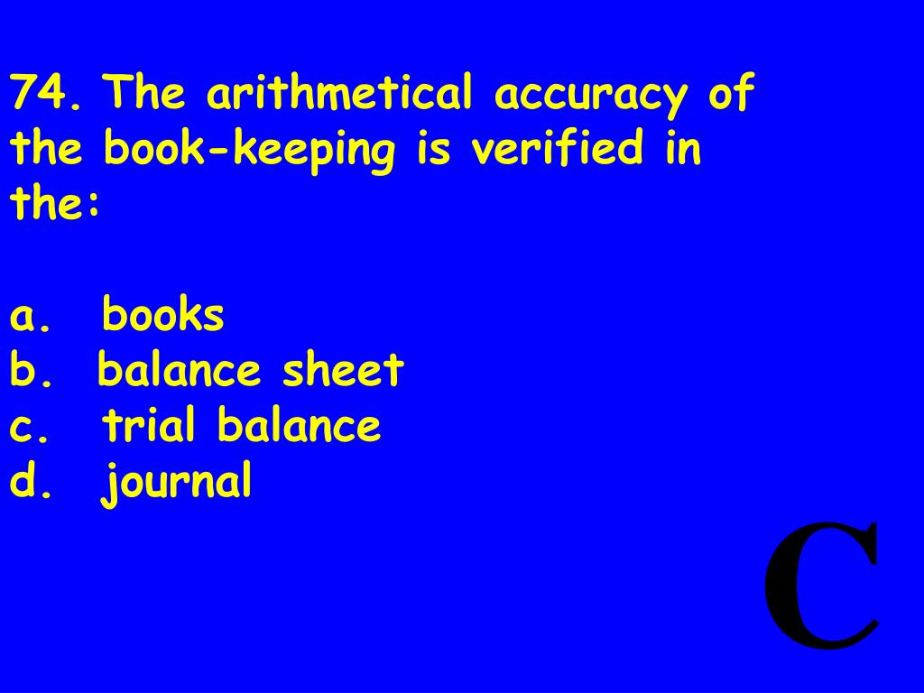 74.The arithmetical accuracy of the book-keeping is verified in the: