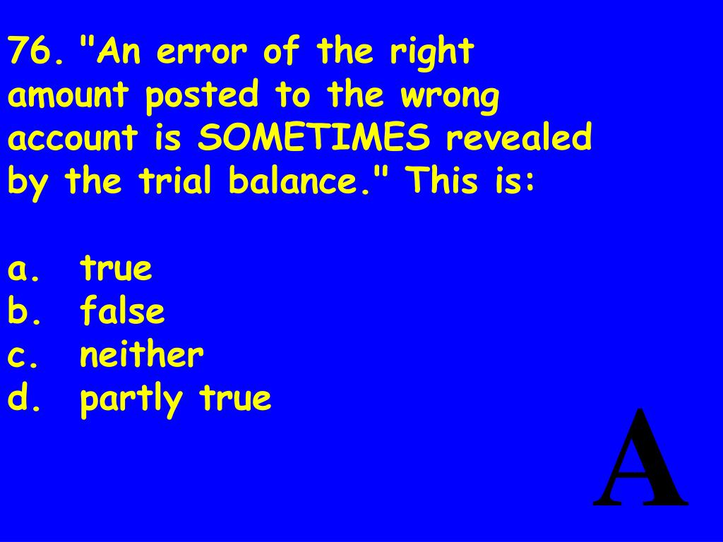 """76.""""An error of the right amount posted to the wrong account is SOMETIMES revealed by the trial balance."""" This is:"""