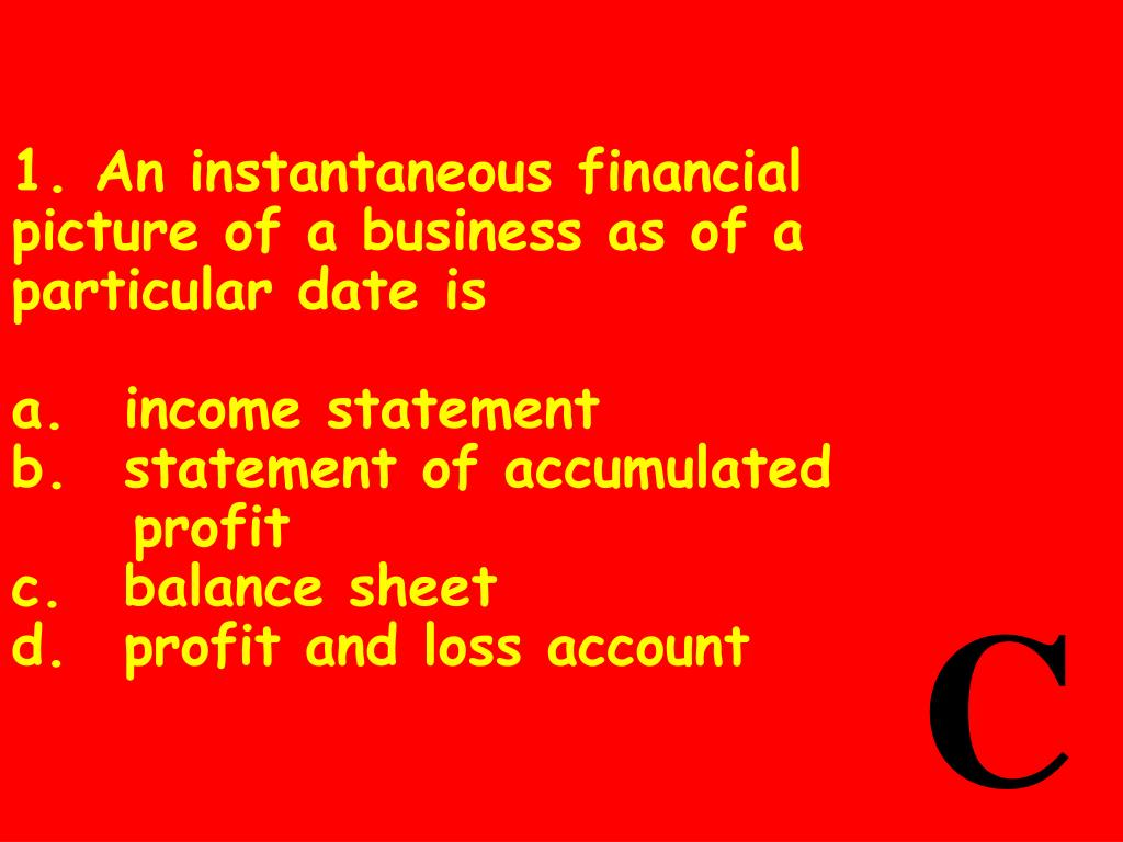 1. An instantaneous financial picture of a business as of a particular date is