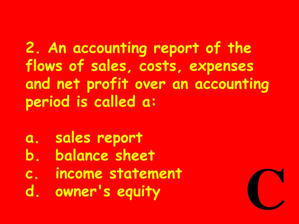 2. An accounting report of the flows of sales, costs, expenses and net profit over an accounting period is called a: