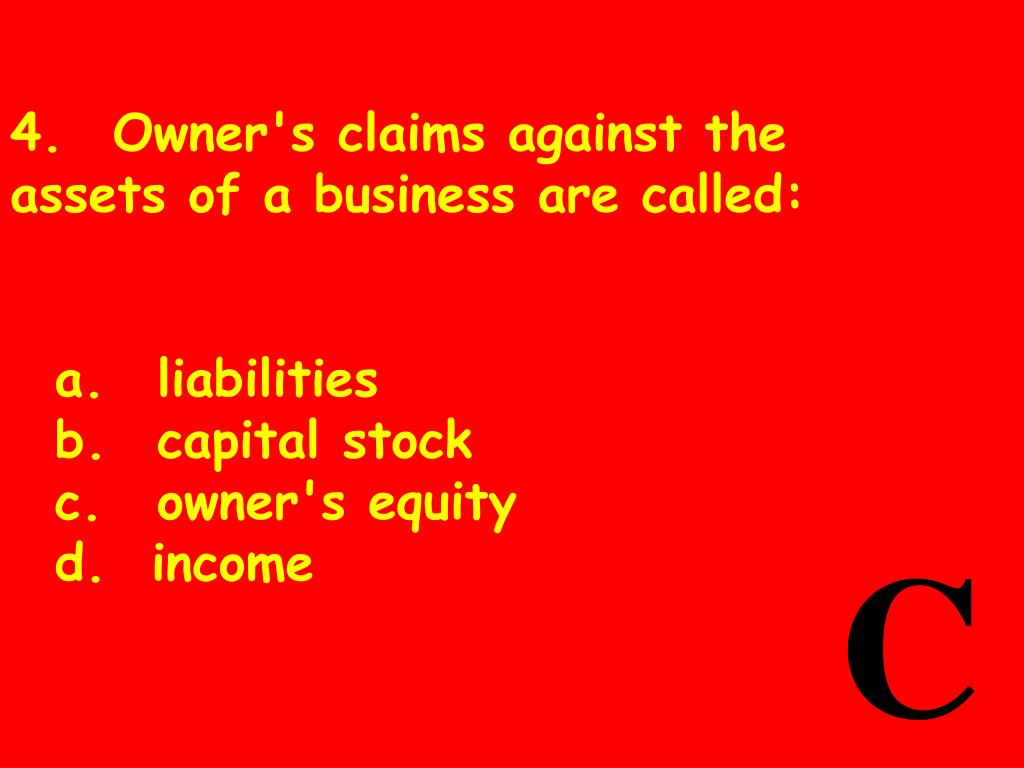 4.	Owner's claims against the assets of a business are called: