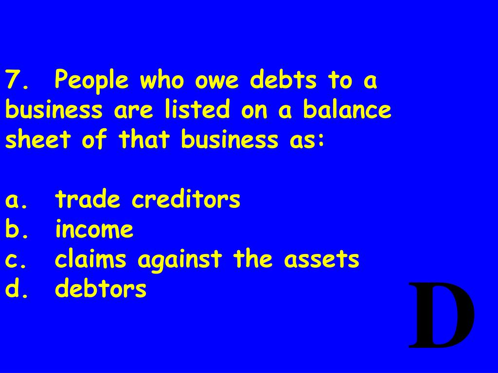 7.People who owe debts to a business are listed on a balance sheet of that business as: