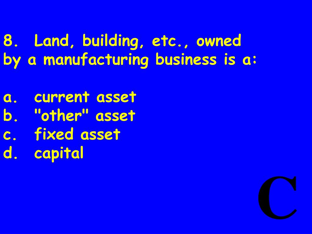 8.Land, building, etc., owned by a manufacturing business is a: