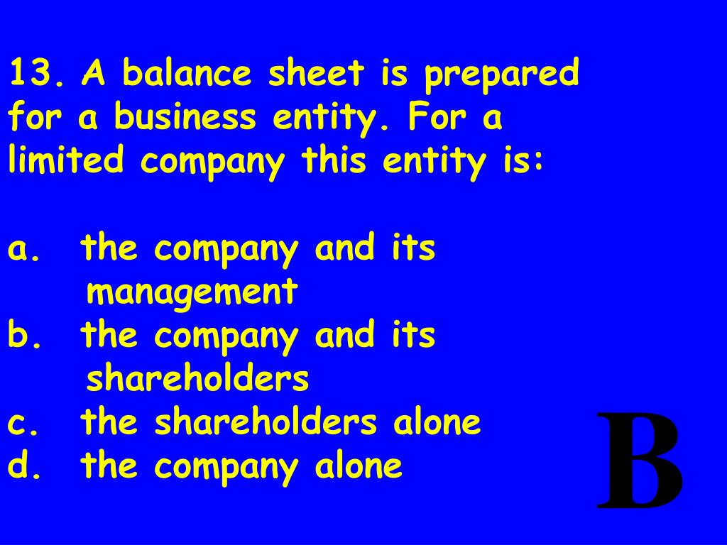 13.	A balance sheet is prepared for a business entity. For a limited company this entity is:
