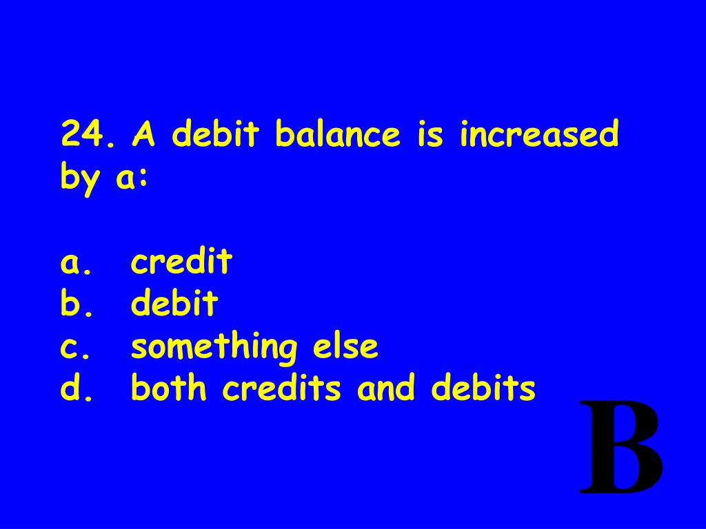 24.A debit balance is increased by a: