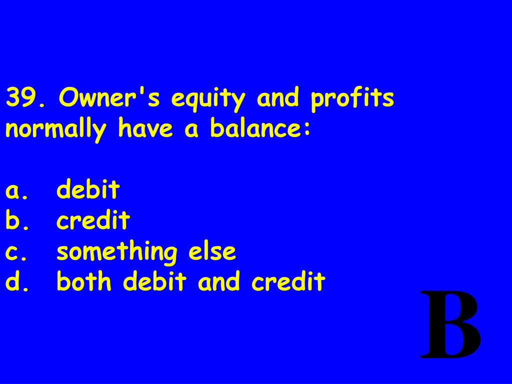 39. Owner's equity and profits normally have abalance: