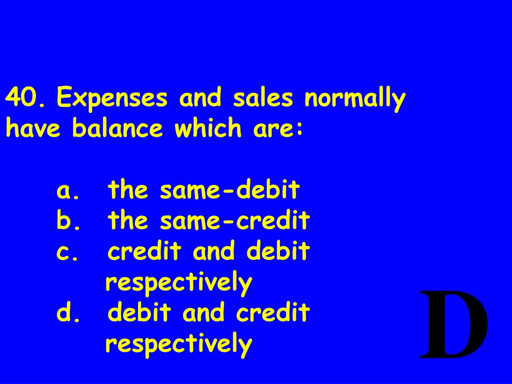 40.	Expenses and sales normally have balance which are: