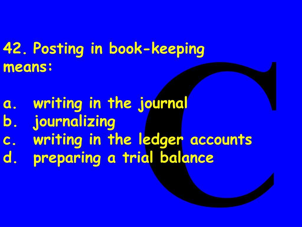 42.Posting in book-keeping means: