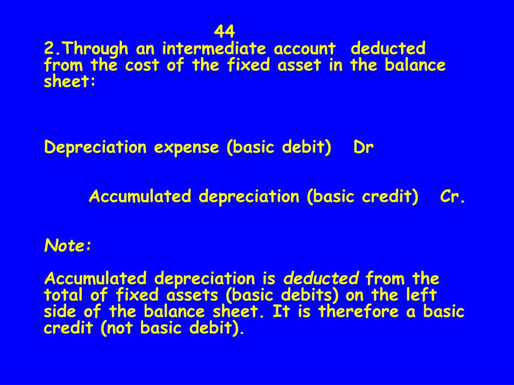 44                      2.Through an intermediate account  deducted from the cost of the fixed asset in the balance sheet:
