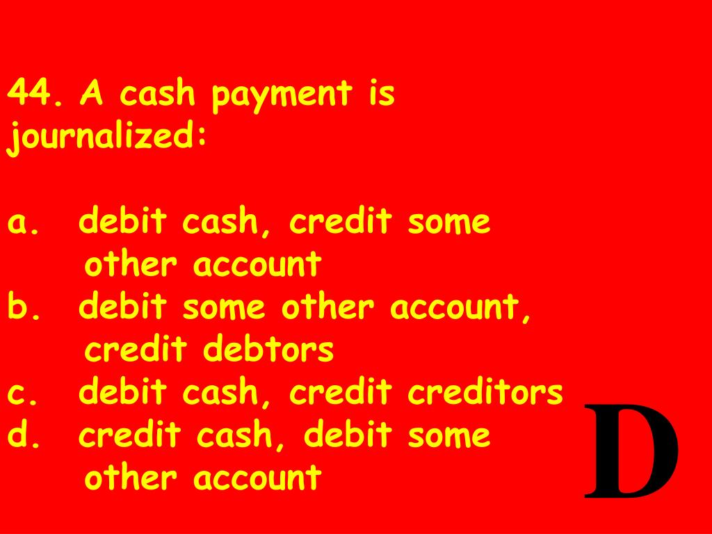 44.	A cash payment is journalized: