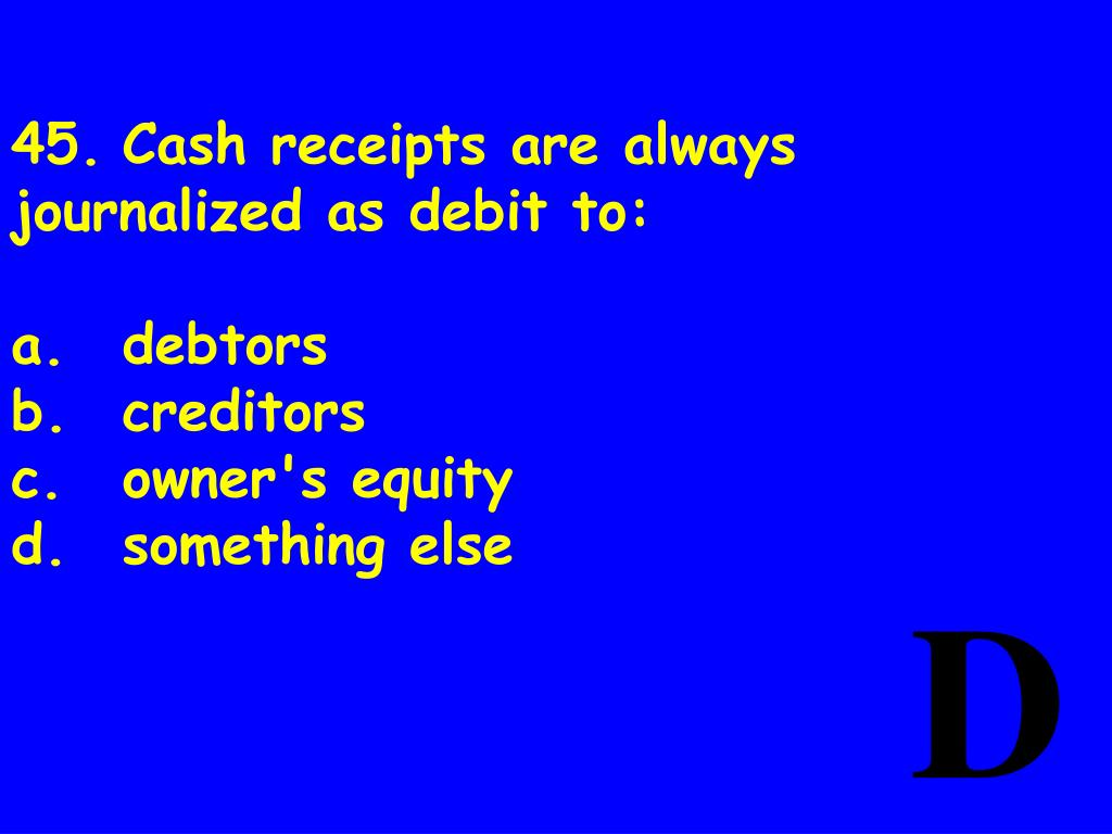 45.	Cash receipts are always journalized as debit to: