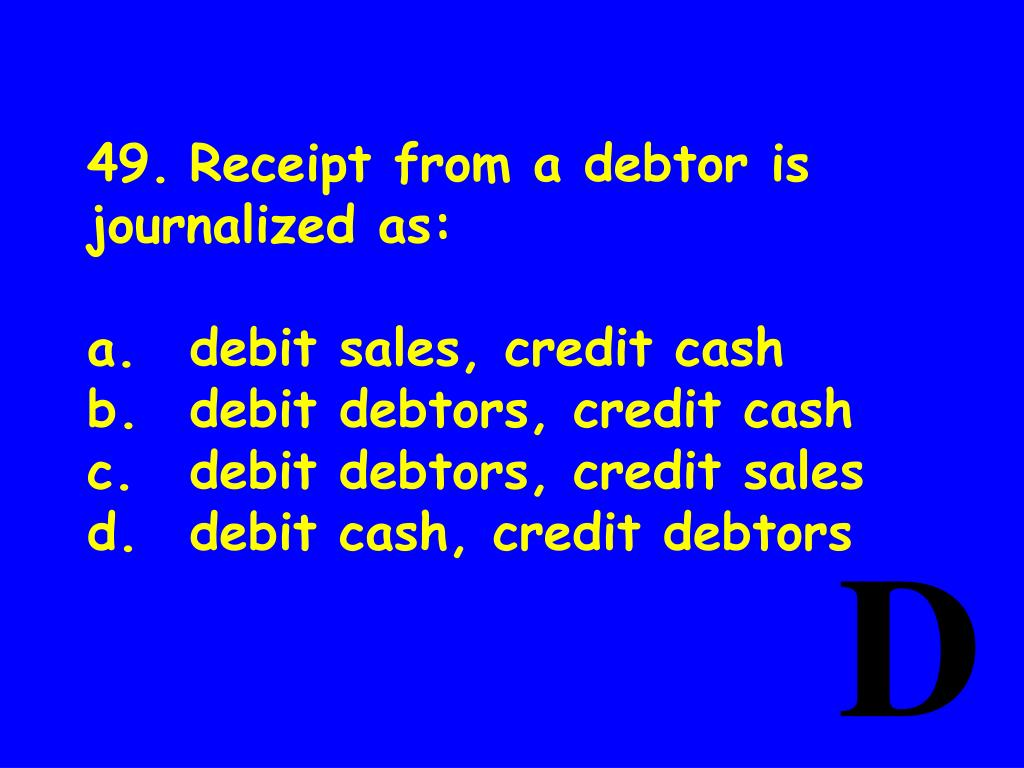 49.	Receipt from a debtor is journalized as: