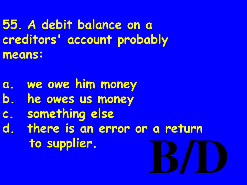 55.	A debit balance on a creditors' account probably means: