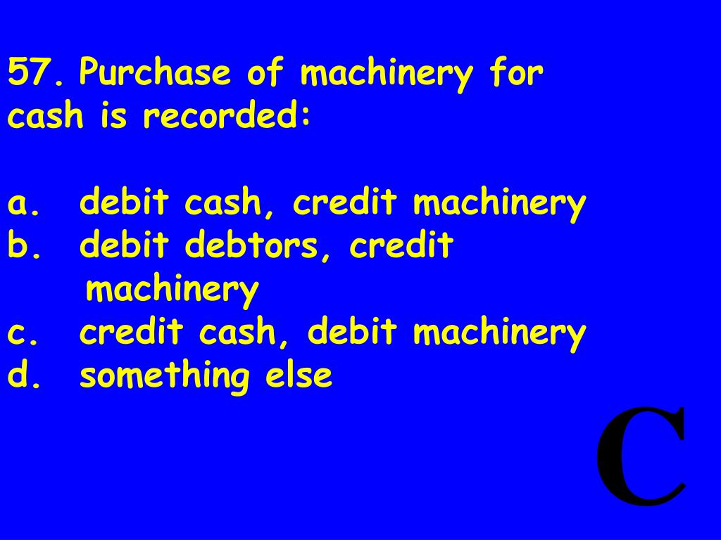57.	Purchase of machinery for cash is recorded: