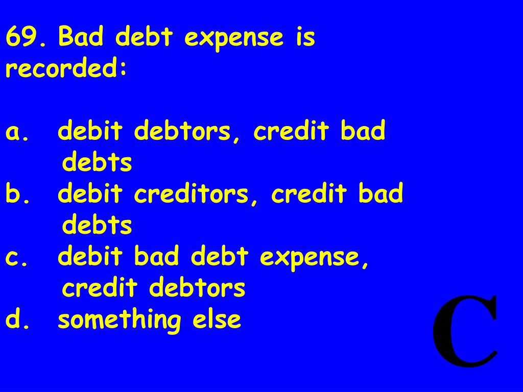 69.	Bad debt expense is recorded: