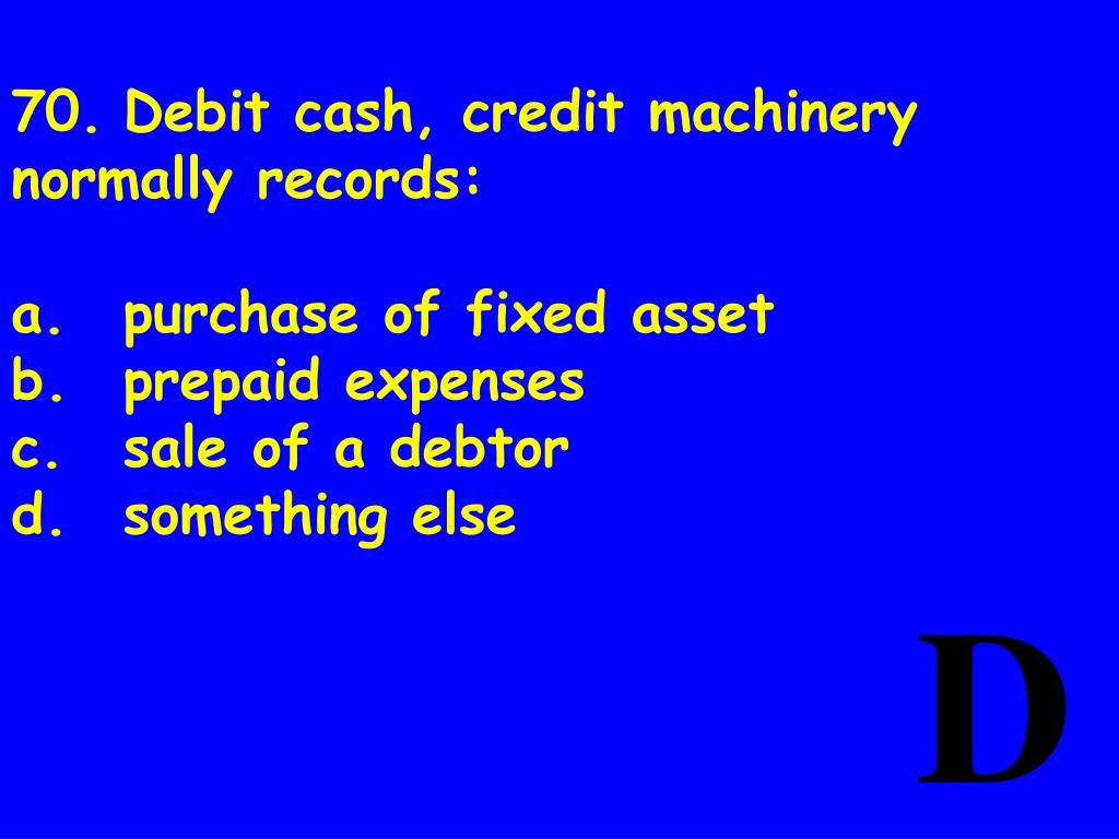70.	Debit cash, credit machinery normally records: