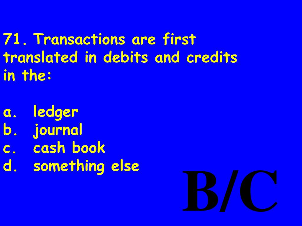 71.Transactions are first translated in debits and credits in the: