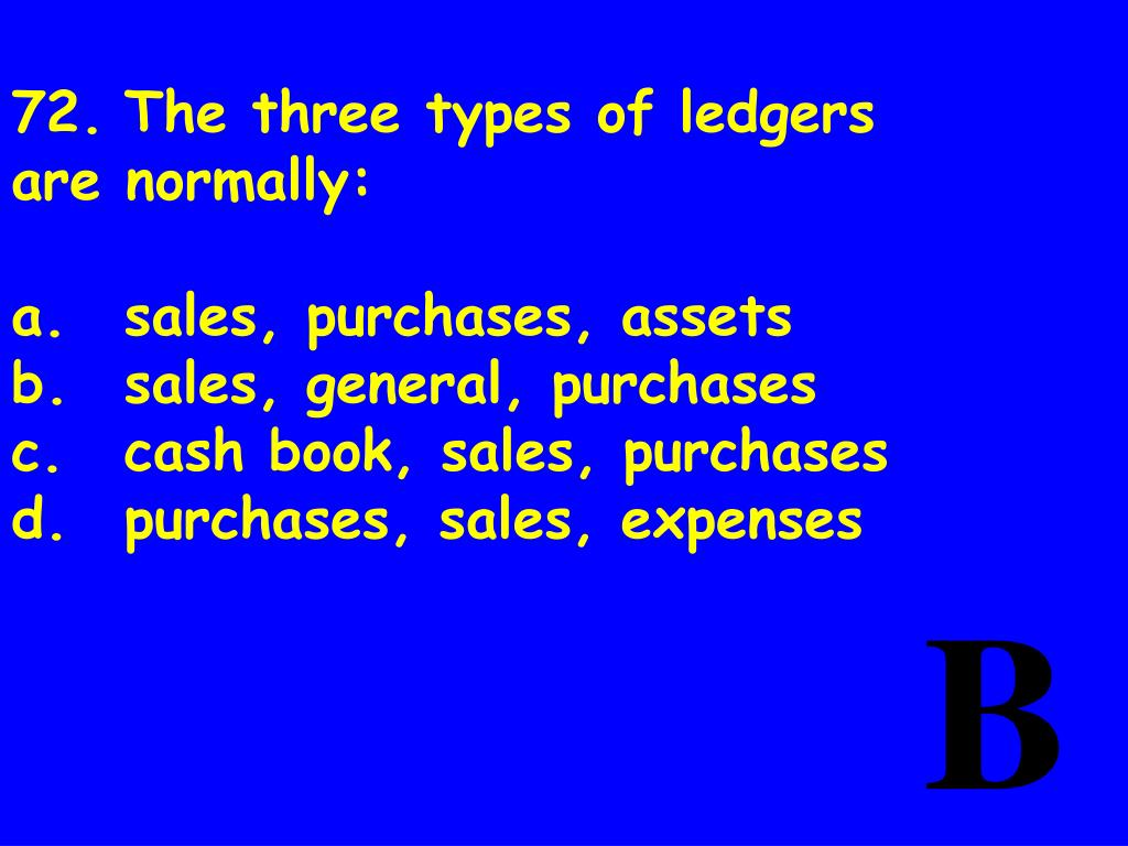 72.	The three types of ledgers are normally: