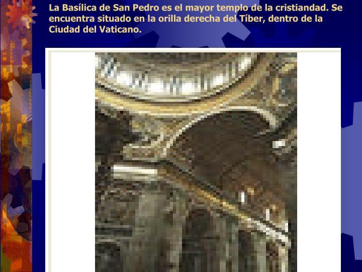 La Basílica de San Pedro es el mayor templo de la cristiandad. Se encuentra situado en la orilla derecha del Tíber, dentro de la Ciudad del Vaticano.
