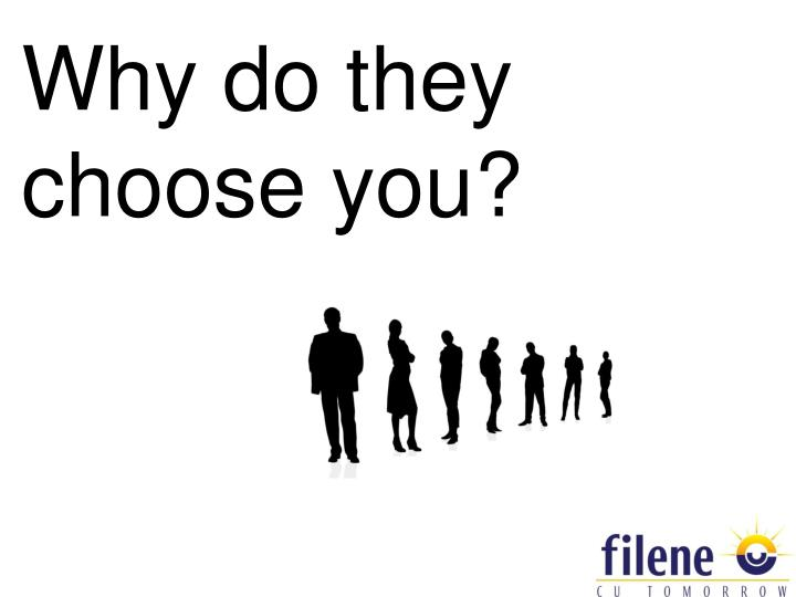 Why do they choose you?