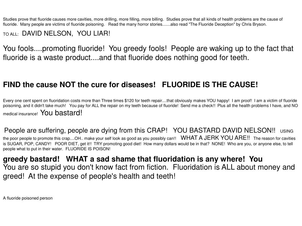 "Studies prove that fluoride causes more cavities, more drilling, more filling, more billing.  Studies prove that all kinds of health problems are the cause of fluoride.  Many people are victims of fluoride poisoning.   Read the many horror stories.......also read ""The Fluoride Deception"" by Chris Bryson."