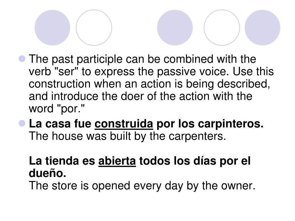 "The past participle can be combined with the verb ""ser"" to express the passive voice. Use this construction when an action is being described, and introduce the doer of the action with the word ""por."""