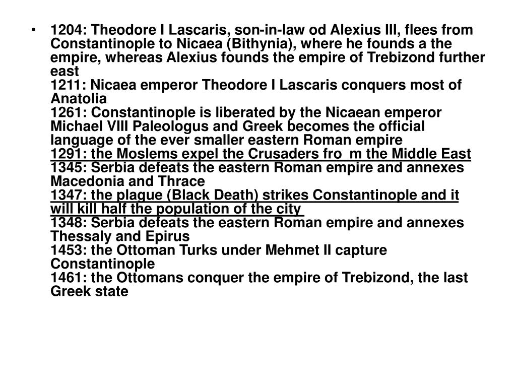 1204: Theodore I Lascaris, son-in-law od Alexius III, flees from Constantinople to Nicaea (Bithynia), where he founds a the empire, whereas Alexius founds the empire of Trebizond further east