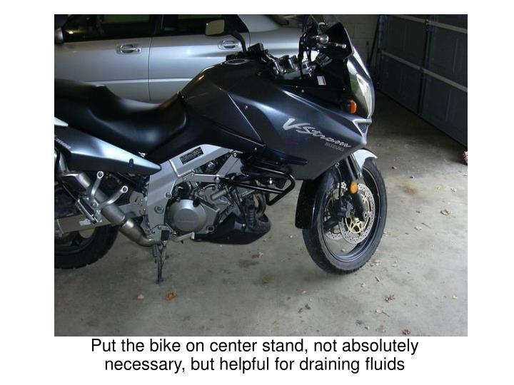Put the bike on center stand not absolutely necessary but helpful for draining fluids