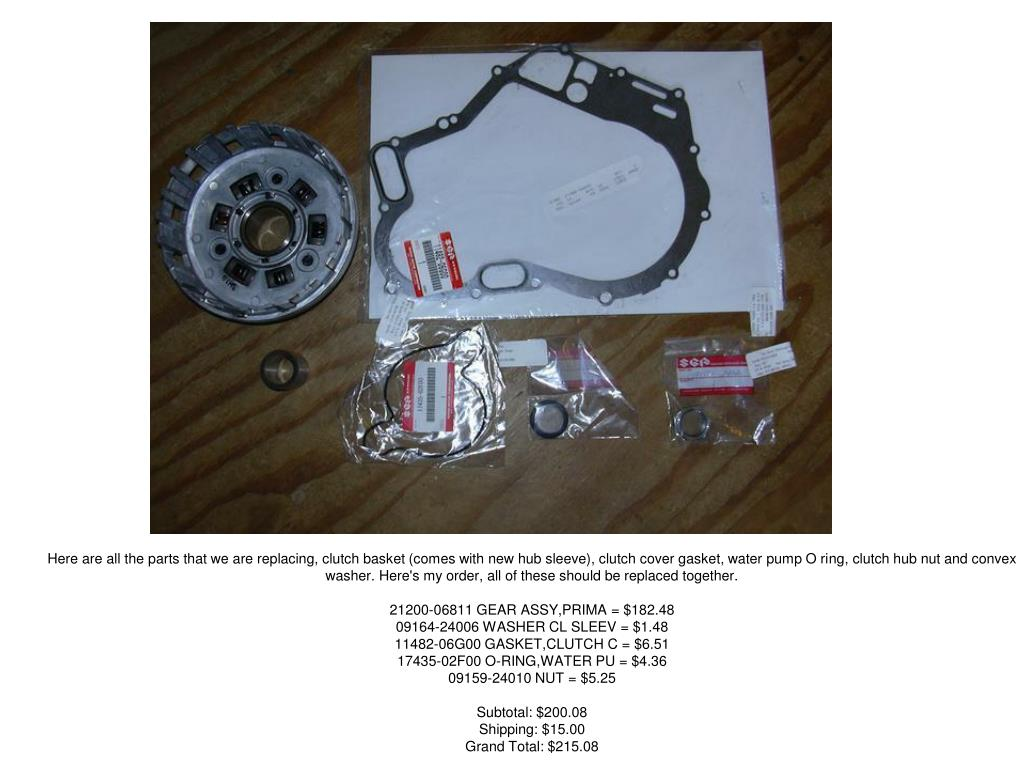 Here are all the parts that we are replacing, clutch basket (comes with new hub sleeve), clutch cover gasket, water pump O ring, clutch hub nut and convex washer. Here's my order, all of these should be replaced together.