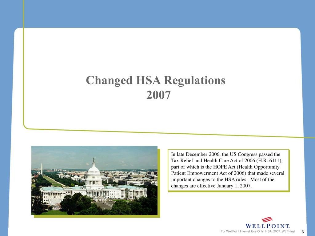 In late December 2006, the US Congress passed the Tax Relief and Health Care Act of 2006 (H.R. 6111), part of which is the HOPE Act (Health Opportunity Patient Empowerment Act of 2006) that made several important changes to the HSA rules.  Most of the changes are effective January 1, 2007.