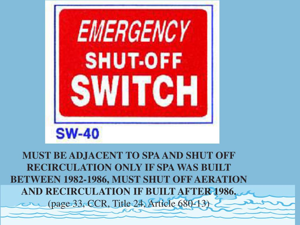 MUST BE ADJACENT TO SPA AND SHUT OFF RECIRCULATION ONLY IF SPA WAS BUILT BETWEEN 1982-1986, MUST SHUT OFF AERATION AND RECIRCULATION IF BUILT AFTER 1986.