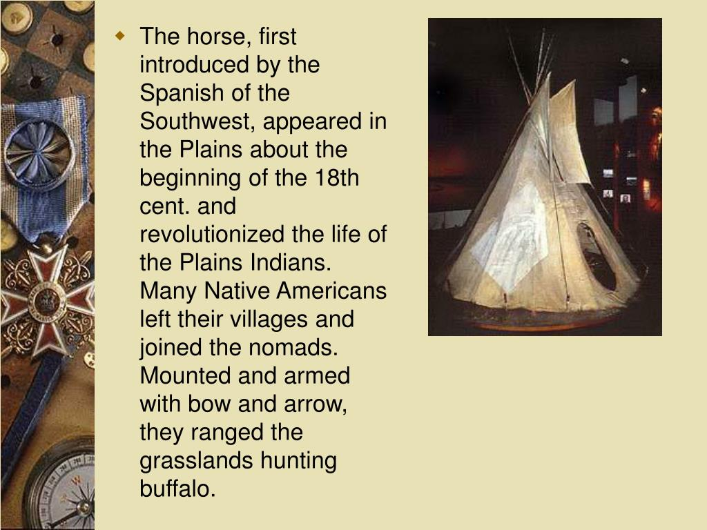 The horse, first introduced by the Spanish of the Southwest, appeared in the Plains about the beginning of the 18th cent. and revolutionized the life of the Plains Indians. Many Native Americans left their villages and joined the nomads. Mounted and armed with bow and arrow, they ranged the grasslands hunting buffalo.