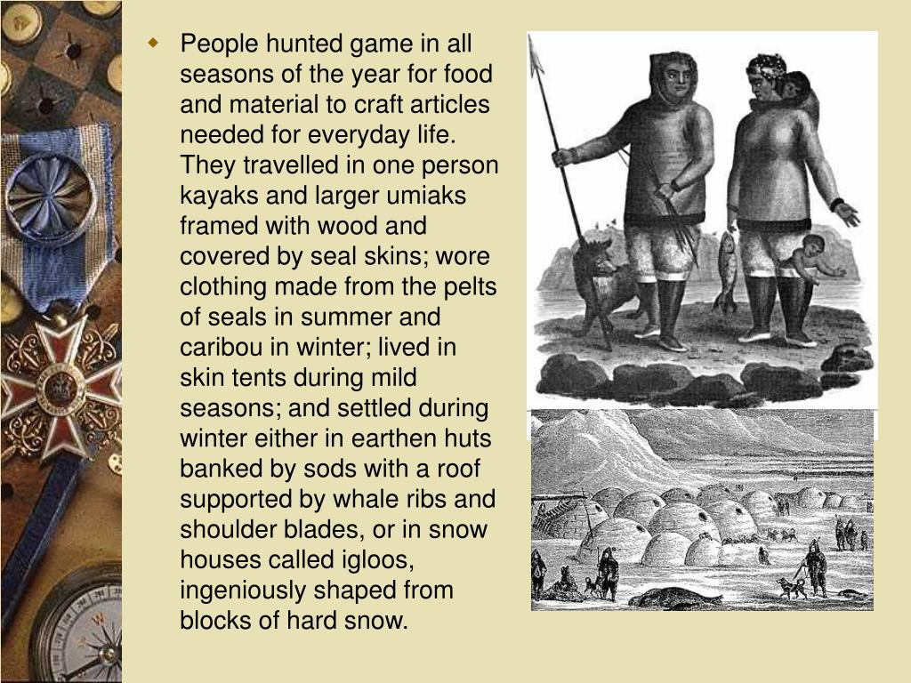 People hunted game in all seasons of the year for food and material to craft articles needed for everyday life. They travelled in one person kayaks and larger umiaks framed with wood and covered by seal skins; wore clothing made from the pelts of seals in summer and caribou in winter; lived in skin tents during mild seasons; and settled during winter either in earthen huts banked by sods with a roof supported by whale ribs and shoulder blades, or in snow houses called igloos, ingeniously shaped from blocks of hard snow.
