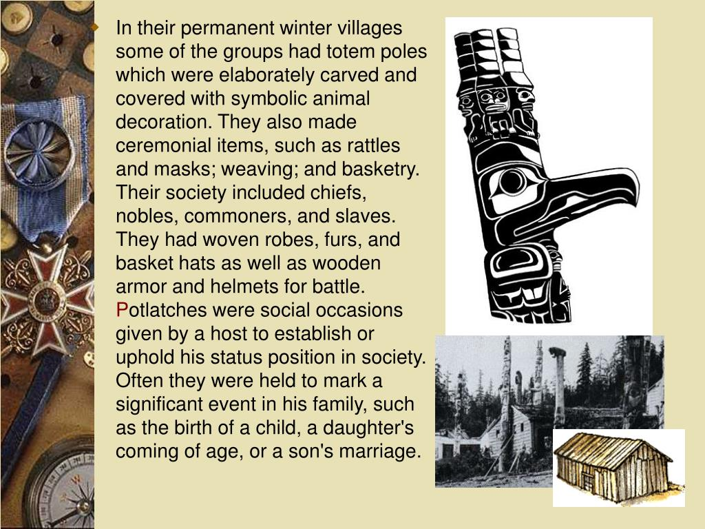 In their permanent winter villages some of the groups had totem poles which were elaborately carved and covered with symbolic animal decoration. They also made ceremonial items, such as rattles and masks; weaving; and basketry. Their society included chiefs, nobles, commoners, and slaves. They had woven robes, furs, and basket hats as well as wooden armor and helmets for battle.