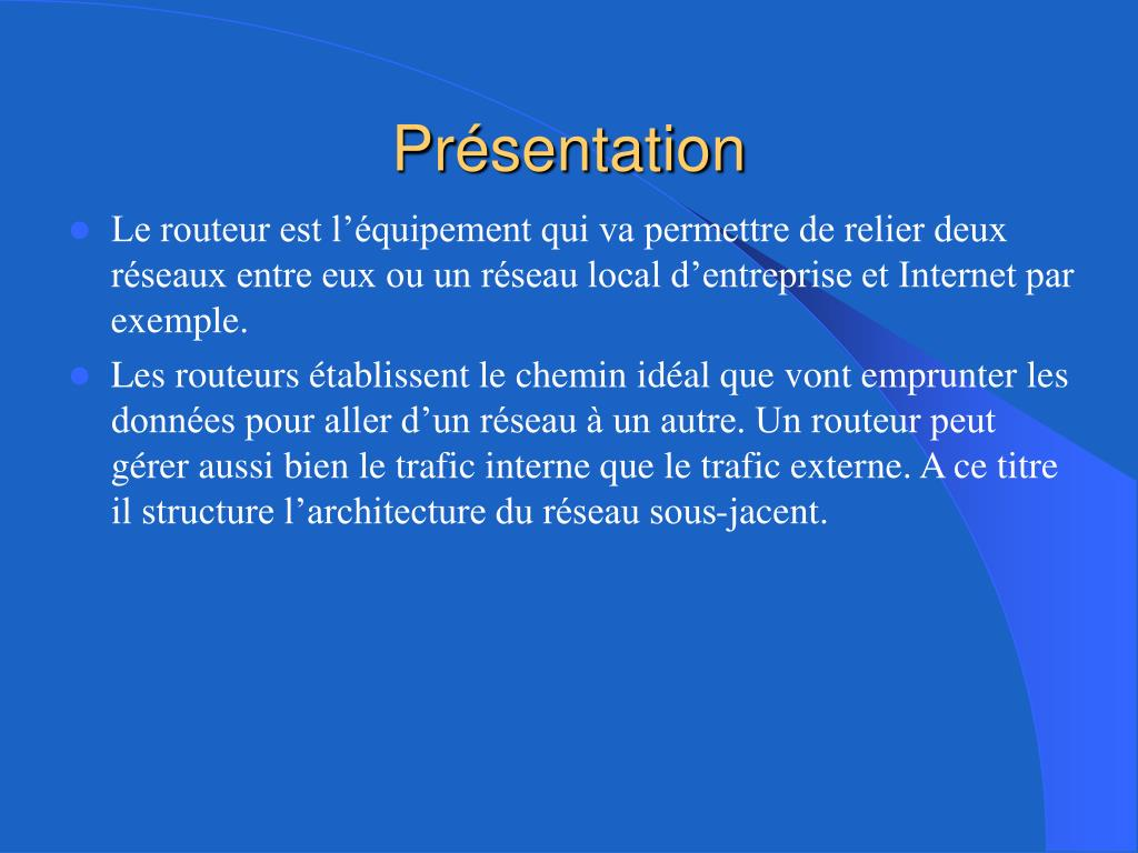 Le routeur est l'équipement qui va permettre de relier deux réseaux entre eux ou un réseau local d'entreprise et Internet par exemple.