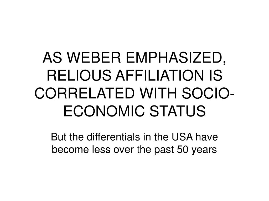 AS WEBER EMPHASIZED, RELIOUS AFFILIATION IS CORRELATED WITH SOCIO-ECONOMIC STATUS