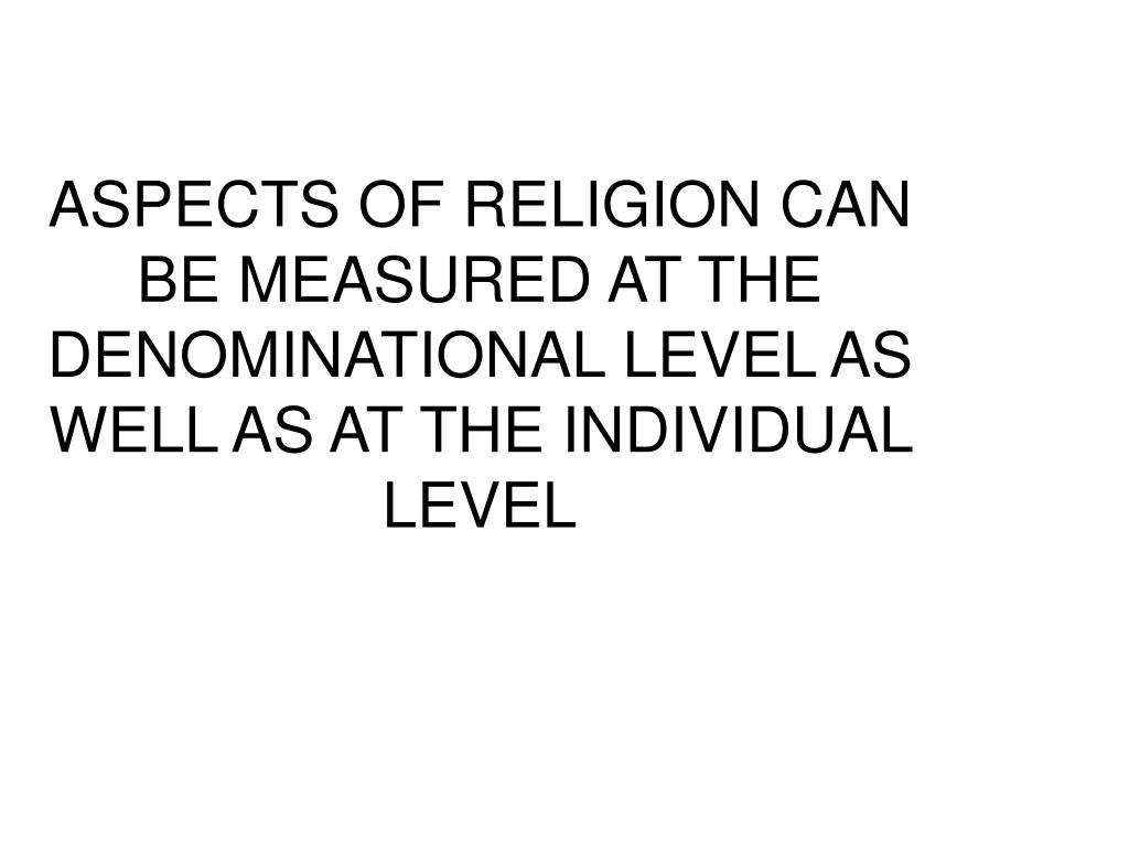 ASPECTS OF RELIGION CAN BE MEASURED AT THE DENOMINATIONAL LEVEL AS WELL AS AT THE INDIVIDUAL LEVEL