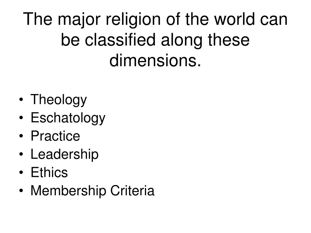 The major religion of the world can be classified along these dimensions.