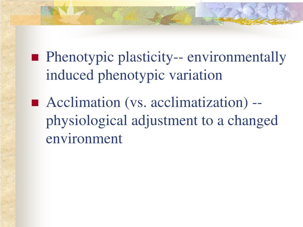 Phenotypic plasticity-- environmentally induced phenotypic variation