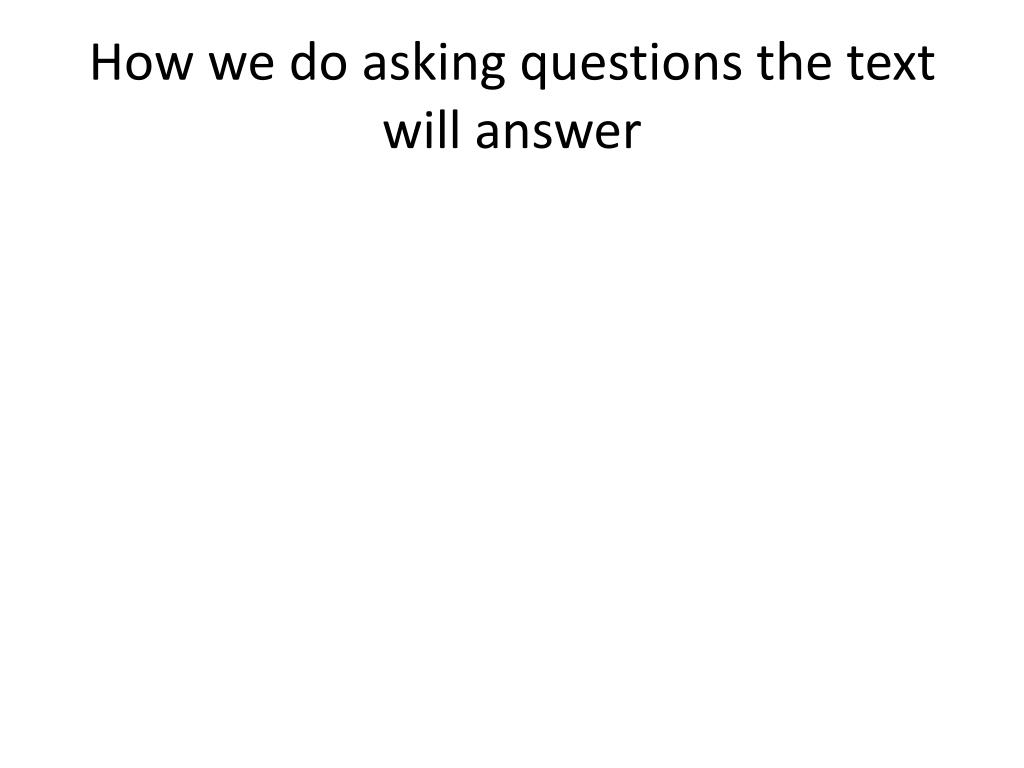 How we do asking questions the text will answer