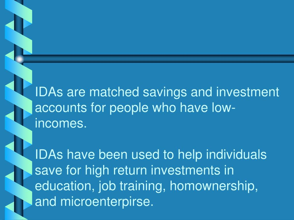 IDAs are matched savings and investment accounts for people who have low-incomes.